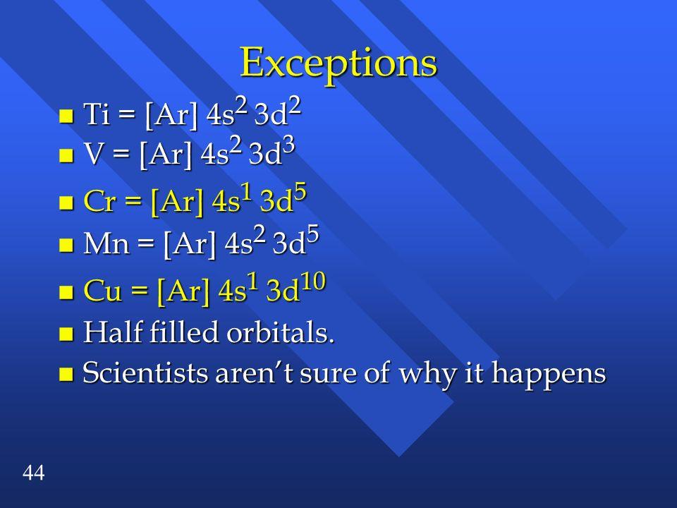Exceptions Ti = [Ar] 4s2 3d2 V = [Ar] 4s2 3d3 Cr = [Ar] 4s1 3d5